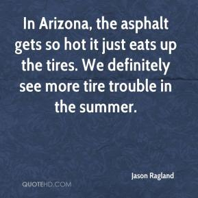 Jason Ragland  - In Arizona, the asphalt gets so hot it just eats up the tires. We definitely see more tire trouble in the summer.
