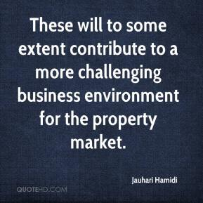 Jauhari Hamidi  - These will to some extent contribute to a more challenging business environment for the property market.