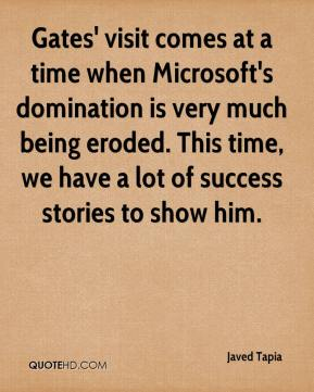 Javed Tapia  - Gates' visit comes at a time when Microsoft's domination is very much being eroded. This time, we have a lot of success stories to show him.