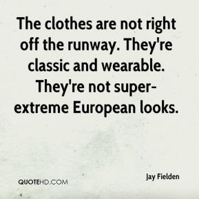 Jay Fielden  - The clothes are not right off the runway. They're classic and wearable. They're not super- extreme European looks.