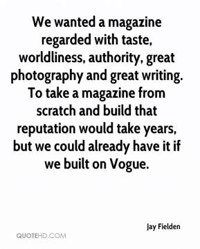 We wanted a magazine regarded with taste, worldliness, authority, great photography and great writing. To take a magazine from scratch and build that reputation would take years, but we could already have it if we built on Vogue.