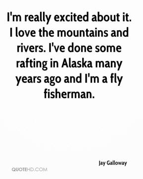 Jay Galloway  - I'm really excited about it. I love the mountains and rivers. I've done some rafting in Alaska many years ago and I'm a fly fisherman.