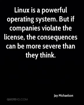 Jay Michaelson  - Linux is a powerful operating system. But if companies violate the license, the consequences can be more severe than they think.