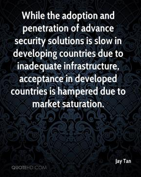 Jay Tan  - While the adoption and penetration of advance security solutions is slow in developing countries due to inadequate infrastructure, acceptance in developed countries is hampered due to market saturation.