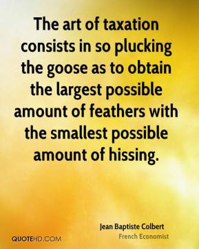 Jean Baptiste Colbert  - The art of taxation consists in so plucking the goose as to obtain the largest possible amount of feathers with the smallest possible amount of hissing.