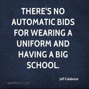 Jeff Calabrese  - There's no automatic bids for wearing a uniform and having a big school.