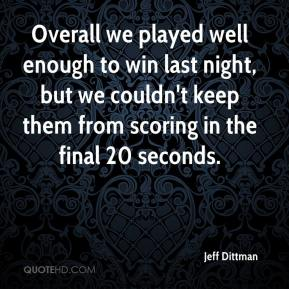 Jeff Dittman  - Overall we played well enough to win last night, but we couldn't keep them from scoring in the final 20 seconds.