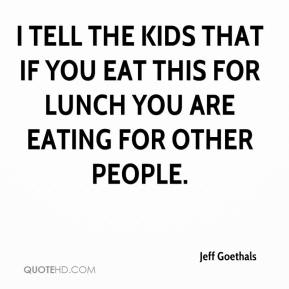 Jeff Goethals  - I tell the kids that if you eat this for lunch you are eating for other people.
