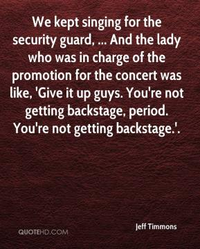Jeff Timmons  - We kept singing for the security guard, ... And the lady who was in charge of the promotion for the concert was like, 'Give it up guys. You're not getting backstage, period. You're not getting backstage.'.