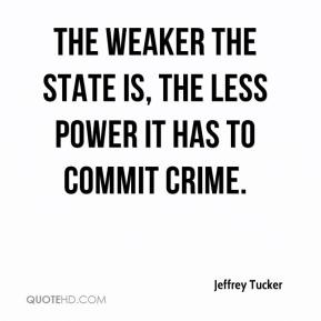 Jeffrey Tucker  - The weaker the State is, the less power it has to commit crime.