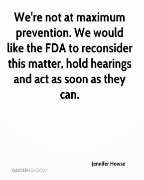 Jennifer Howse  - We're not at maximum prevention. We would like the FDA to reconsider this matter, hold hearings and act as soon as they can.