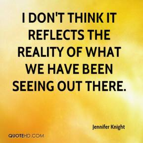 Jennifer Knight  - I don't think it reflects the reality of what we have been seeing out there.