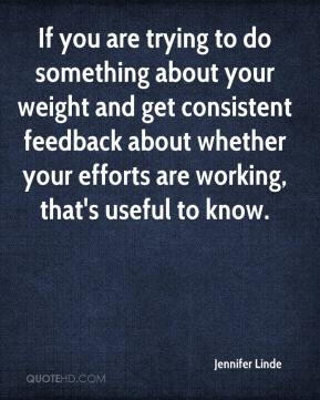 Jennifer Linde  - If you are trying to do something about your weight and get consistent feedback about whether your efforts are working, that's useful to know.