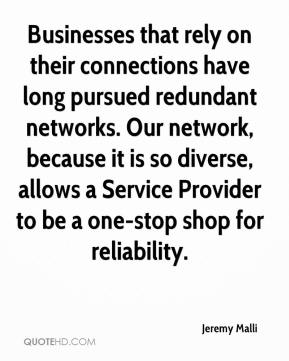 Jeremy Malli  - Businesses that rely on their connections have long pursued redundant networks. Our network, because it is so diverse, allows a Service Provider to be a one-stop shop for reliability.