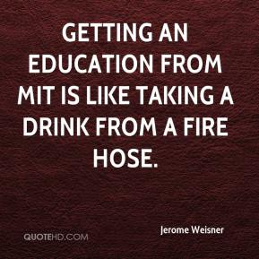 Jerome Weisner  - Getting an Education from MIT is like taking a drink from a Fire Hose.