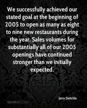 Jerry Deitchle  - We successfully achieved our stated goal at the beginning of 2005 to open as many as eight to nine new restaurants during the year. Sales volumes for substantially all of our 2005 openings have continued stronger than we initially expected.