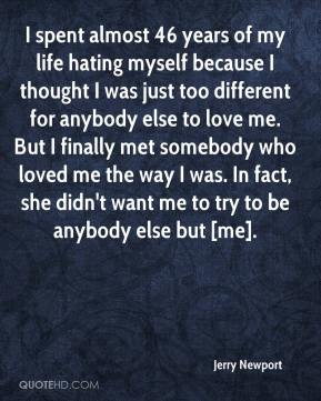 Jerry Newport  - I spent almost 46 years of my life hating myself because I thought I was just too different for anybody else to love me. But I finally met somebody who loved me the way I was. In fact, she didn't want me to try to be anybody else but [me].