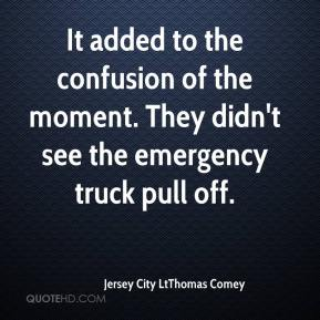 Jersey City LtThomas Comey  - It added to the confusion of the moment. They didn't see the emergency truck pull off.