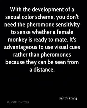 Jianzhi Zhang  - With the development of a sexual color scheme, you don't need the pheromone sensitivity to sense whether a female monkey is ready to mate. It's advantageous to use visual cues rather than pheromones because they can be seen from a distance.