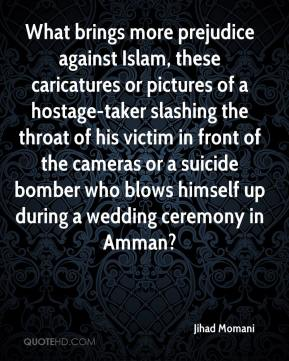 Jihad Momani  - What brings more prejudice against Islam, these caricatures or pictures of a hostage-taker slashing the throat of his victim in front of the cameras or a suicide bomber who blows himself up during a wedding ceremony in Amman?