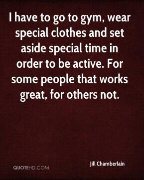 Jill Chamberlain  - I have to go to gym, wear special clothes and set aside special time in order to be active. For some people that works great, for others not.
