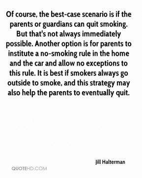 Jill Halterman  - Of course, the best-case scenario is if the parents or guardians can quit smoking. But that's not always immediately possible. Another option is for parents to institute a no-smoking rule in the home and the car and allow no exceptions to this rule. It is best if smokers always go outside to smoke, and this strategy may also help the parents to eventually quit.