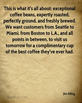 Jim Alling  - This is what it's all about: exceptional coffee beans, expertly roasted, perfectly ground, and freshly brewed. We want customers from Seattle to Miami, from Boston to L.A., and all points in between, to visit us tomorrow for a complimentary cup of the best coffee they've ever had.
