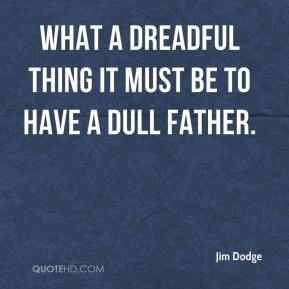 Jim Dodge  - What a dreadful thing it must be to have a dull father.