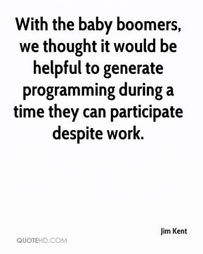 Jim Kent  - With the baby boomers, we thought it would be helpful to generate programming during a time they can participate despite work.