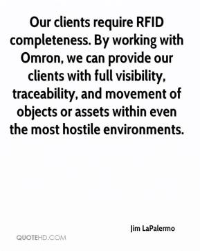 Jim LaPalermo  - Our clients require RFID completeness. By working with Omron, we can provide our clients with full visibility, traceability, and movement of objects or assets within even the most hostile environments.