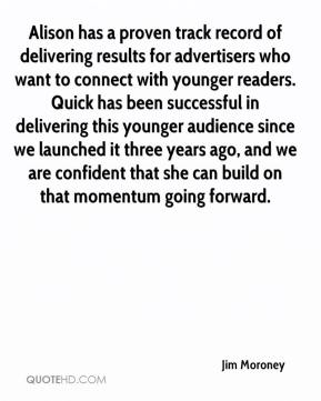 Jim Moroney  - Alison has a proven track record of delivering results for advertisers who want to connect with younger readers. Quick has been successful in delivering this younger audience since we launched it three years ago, and we are confident that she can build on that momentum going forward.