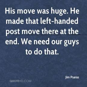 Jim Psaras  - His move was huge. He made that left-handed post move there at the end. We need our guys to do that.