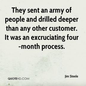 Jim Steele  - They sent an army of people and drilled deeper than any other customer. It was an excruciating four-month process.