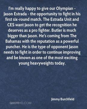 Jimmy Burchfield  - I'm really happy to give our Olympian - Jason Estrada - the opportunity to fight in his first six-round match. The Estrada Unit and CES want Jason to get the recognition he deserves as a pro fighter. Butler is much bigger than Jason. He's coming from The Bahamas with the reputation as a powerful puncher. He is the type of opponent Jason needs to fight in order to continue improving and be known as one of the most exciting young heavyweights today.