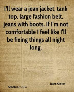 Joann Clinton  - I'll wear a jean jacket, tank top, large fashion belt, jeans with boots. If I'm not comfortable I feel like I'll be fixing things all night long.