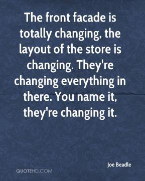 Joe Beadle  - The front facade is totally changing, the layout of the store is changing. They're changing everything in there. You name it, they're changing it.