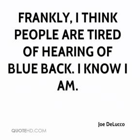 Joe DeLucco  - Frankly, I think people are tired of hearing of Blue Back. I know I am.