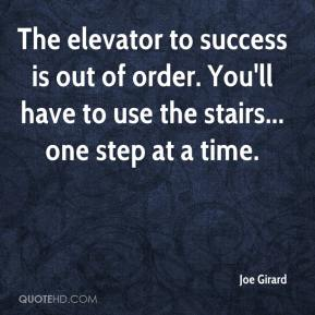 Joe Girard  - The elevator to success is out of order. You'll have to use the stairs... one step at a time.