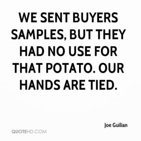 Joe Guilian  - We sent buyers samples, but they had no use for that potato. Our hands are tied.