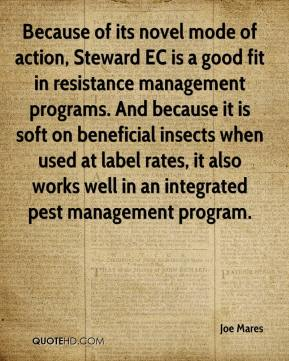 Joe Mares  - Because of its novel mode of action, Steward EC is a good fit in resistance management programs. And because it is soft on beneficial insects when used at label rates, it also works well in an integrated pest management program.
