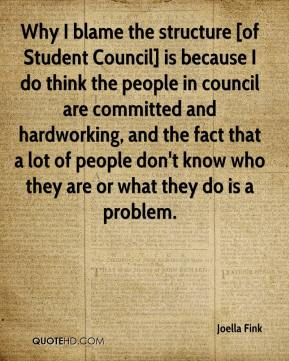 Joella Fink  - Why I blame the structure [of Student Council] is because I do think the people in council are committed and hardworking, and the fact that a lot of people don't know who they are or what they do is a problem.