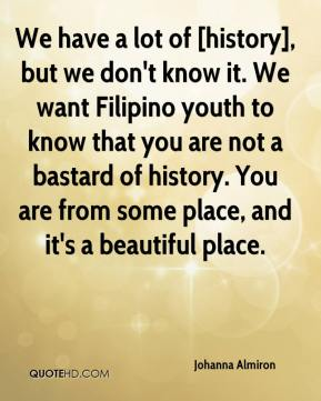 Johanna Almiron  - We have a lot of [history], but we don't know it. We want Filipino youth to know that you are not a bastard of history. You are from some place, and it's a beautiful place.
