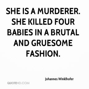 Johannes Winklhofer  - She is a murderer. She killed four babies in a brutal and gruesome fashion.