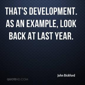 John Bickford  - That's development. As an example, look back at last year.