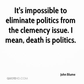 It's impossible to eliminate politics from the clemency issue. I mean, death is politics.