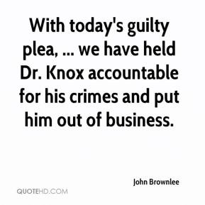 John Brownlee  - With today's guilty plea, ... we have held Dr. Knox accountable for his crimes and put him out of business.