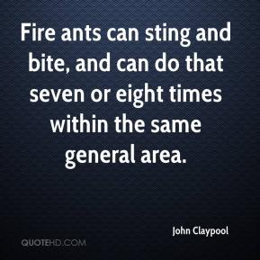 John Claypool  - Fire ants can sting and bite, and can do that seven or eight times within the same general area.