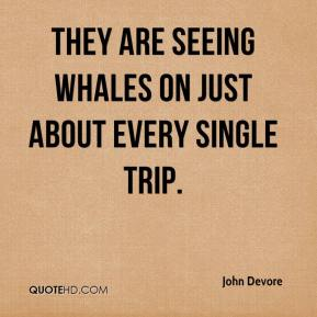 John Devore  - They are seeing whales on just about every single trip.
