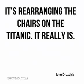 John Druzbick  - It's rearranging the chairs on the Titanic. It really is.