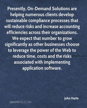 John Harte  - Presently, On-Demand Solutions are helping numerous clients develop sustainable compliance processes that will reduce risks and increase accounting efficiencies across their organizations. We expect that number to grow significantly as other businesses choose to leverage the power of the Web to reduce time, costs and the risks associated with implementing application software.